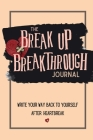 The Breakup Breakthrough Journal: Write your way back to yourself after heartbreak Cover Image