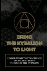 Bring The Kybalion To Light: Understand The Teachings Of Ancient Egypt Through The Kybalion: A Guide To Learning About The Kybalion Cover Image
