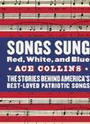 Songs Sung Red, White, and Blue: The Stories Behind America's Best-Loved Patriotic Songs Cover Image