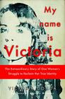 My Name Is Victoria: The Extraordinary Story of One Woman's Struggle to Reclaim Her True Identity Cover Image