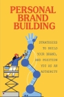 Personal Brand Building: Strategies To Build Your Brand, And Position You As An Authority: Strategies To Quickly Build Authority Cover Image