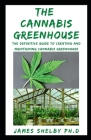 The Cannabis Greenhouse: The Definitive Guide To Creating And Maintaining Cannabis Greenhouse Cover Image