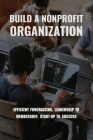 Build A Nonprofit Organization: Efficient Fundraising, Leadership To Membership, Start-Up To Success: Non Profit Organization Examples Cover Image