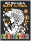 Native American ADULT COLORING BOOK: A Coloring Book for Adults Inspired By Native American Indian Cultures and Styles Native American Beauty Traditio Cover Image