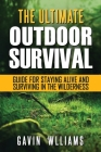 Outdoor Survival: The Ultimate Outdoor Survival Guide for Staying Alive and Surviving In The Wilderness Cover Image