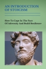An Introduction Of Stoicism: How To Cope In The Face Of Adversity And Build Resilience: Use Stoicism To Improve Your Life Cover Image