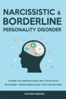 Borderline and Narcissistic Personality Disorder: Clearing The Confusion of BPD & NPD to Build Better Relationship - Understanding Causes, Traits and Cover Image