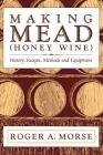 Making Mead (Honey Wine): History, Recipes, Methods and Equipment Cover Image