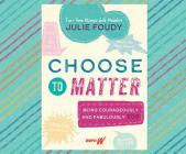 Choose to Matter: Being Courageously and Fabulously You Cover Image