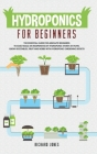 Hydroponics For Beginners: The Essential Guide For Absolute Beginners To Easily Build An Inexpensive DIY Hydroponic System At Home. Grow Vegetabl Cover Image