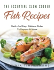 The Essential Slow Cooker Fish Recipes: Quick And Easy Delicious Dishes To Prepare At Home Cover Image