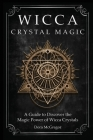 Wicca Crystal Magic: A Guide to Discover the Magic Power of Wicca Crystals Cover Image