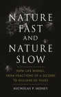 Nature Fast and Nature Slow: How Life Works, from Fractions of a Second to Billions of Years Cover Image