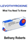 Levothyroxine. What You Need To Know.: A Guide To Treatments And Safe Usage Cover Image