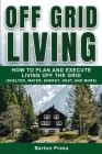 Off Grid Living: How to Plan and Execute Living off the Grid (Shelter, Water, Energy, Heat, and More) Cover Image