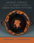 Athens, Etruria, and the Many Lives of Greek Figured Pottery (Wisconsin Studies in Classics) Cover Image