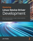 Mastering Linux Device Driver Development: Write custom device drivers to support computer peripherals in Linux operating systems Cover Image