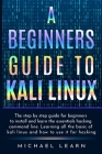 A Beginners Guide to Kali Linux: The step by step guide for beginners to install and learn the essentials hacking command line. Learning all the basic Cover Image