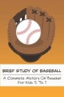 Brief Study Of Baseball_ A Complete History Of Baseball For Kids 5 To 7: Baseball Book For Kids 5-7 Cover Image
