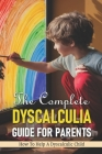 The Complete Dyscalculia Guide For Parents: How To Help A Dyscalculic Child: Dyscalculia Strategies Cover Image