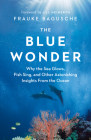 The Blue Wonder: Why the Sea Glows, Fish Sing, and Other Astonishing Insights from the Ocean Cover Image