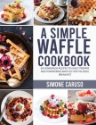 A Simple Waffle Cookbook: 60 Homemade Recipes to Easily Prepare Mouthwatering Waffles for The Ideal Breakfast Cover Image