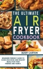 The Ultimate Air Fryer Cookbook: Beginner Friendly Guide to Cook Delicious and Healthy Meals for Your Friends and Family. Cover Image