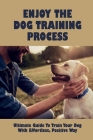 Enjoy The Dog Training Process: Ultimate Guide To Train Your Dog With Effortless, Positive Way: Learn Potty Train Your Puppy Cover Image