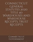Connecticut General Statutes 2020 Title 40 Warehouses and Warehouse Receipts, Trust Receipts Cover Image