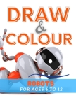 Draw & Colour Robots: 100 Pages of educational robot fun for children ages 6 to 12 Cover Image
