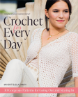 Crochet for Every Day: Gorgeous Patterns for Going Out or Staying in Cover Image