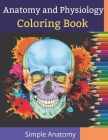 Anatomy and Physiology Coloring Book Simple Anatomy: Simplify your Study of Anatomy & Physiology Of Human Body ! Cover Image