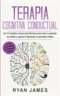 Terapia cognitiva conductual: Los 21 consejos y trucos más efectivos para volver a capacitar tu cerebro y superar la depresión, la ansiedad y fobias Cover Image