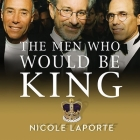 The Men Who Would Be King Lib/E: An Almost Epic Tale of Moguls, Movies, and a Company Called DreamWorks Cover Image