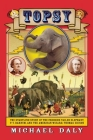 Topsy: The Startling Story of the Crooked Tailed Elephant, P.T. Barnum, and the American Wizard, Thomas Edison Cover Image