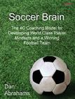 Soccer Brain: The 4C Coaching Model for Developing World Class Player Mindsets and a Winning Football Team Cover Image