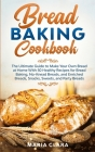 Bread Baking Cookbooks: The Ultimate Guide to Make Your Own Bread at Home With 50 Healthy Recipes for Bread Baking, NoKnead Breads, and Enrich Cover Image