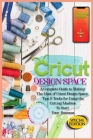 Cricut Design Space: A Complete Guide to Making the Most of Cricut Design Space. Tips&Tricks for Using the Cutting Machine to Start Your Bu Cover Image