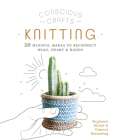 Conscious Crafts: Knitting: 20 mindful makes to reconnect head, heart & hands Cover Image