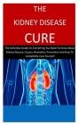 The Kidney Disease Cure: The Definitive Guide On Everything You Need To Know About Kidney Disease, Causes, Remedies, Prevention And How To Comp Cover Image