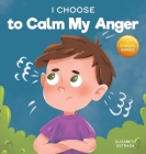 I Choose to Calm My Anger: A Colorful, Picture Book About Anger Management And Managing Difficult Feelings and Emotions Cover Image