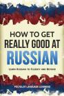 How to Get Really Good at Russian: Learn Russian to Fluency and Beyond Cover Image