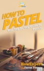 How To Pastel: Your Step-By-Step Guide To Pastels Cover Image