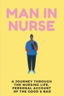 Man In Nurse: A Journey Through the Nursing Life, Personal Account Of The Good & Bad: My Life As A Nurse Cover Image
