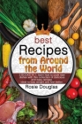 Best Recipes From Around The World: 3 BOOKS IN 1: learn how to cook new dishes with this collection of delicious and easy recipes. Ideal to lose weigh Cover Image