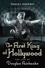 The First King of Hollywood: The Life of Douglas Fairbanks Cover Image
