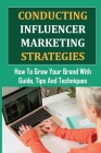 Conducting Influencer Marketing Strategies: How To Grow Your Brand With Guide, Tips And Techniques: Celebrity Endorsement For Business Cover Image