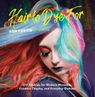 Hair to Dye For: DIY Tutorials for Modern Mermaids, Creative Cosplay, and Everyday Glamour Cover Image