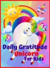 Daily Gratitude Unicorn for Kids: Amazing Daily Gratitude Unicorn for Kids and Activities, Journal for kids, girls, toddle, A Diary to Teach Children Cover Image