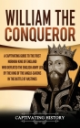 William the Conqueror: A Captivating Guide to the First Norman King of England Who Defeated the English Army Led by the King of the Anglo-Sax Cover Image